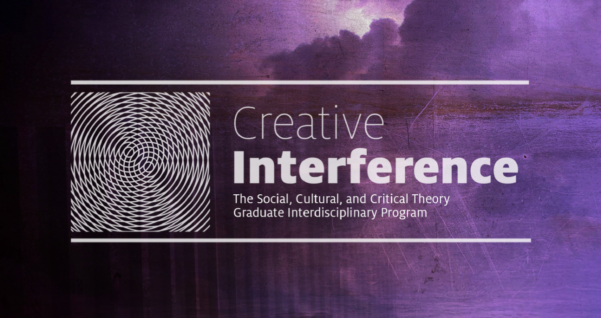 Creative Interference: The Social, Cultural, and Critical Theory Graduate Interdisciplinary Program